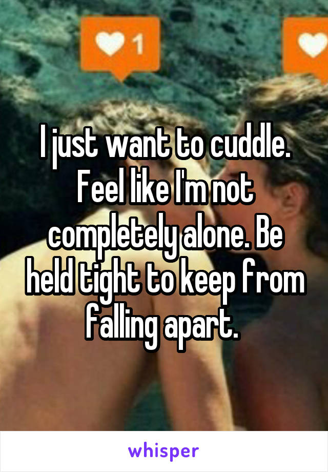 I just want to cuddle. Feel like I'm not completely alone. Be held tight to keep from falling apart.