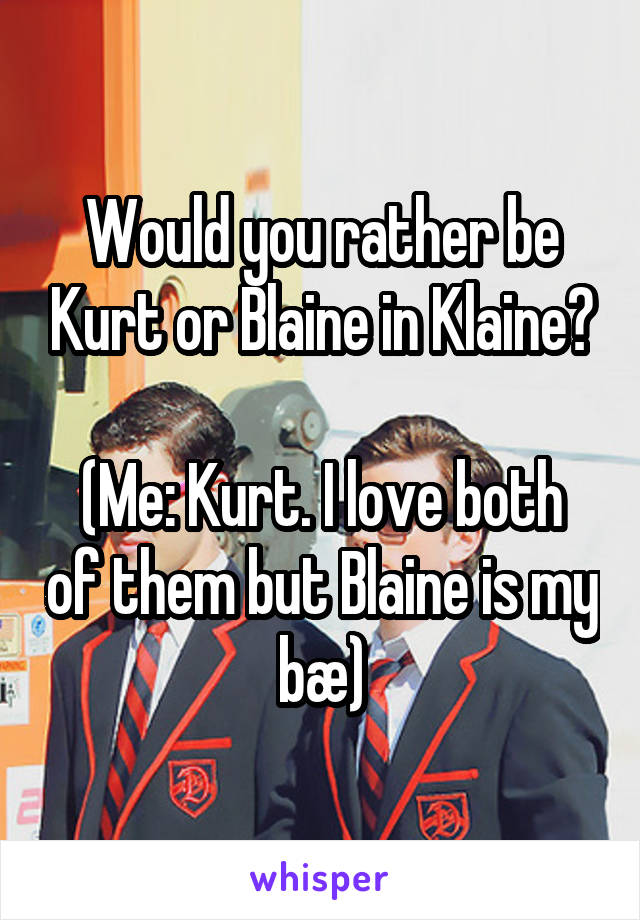 Would you rather be Kurt or Blaine in Klaine?  (Me: Kurt. I love both of them but Blaine is my bæ)