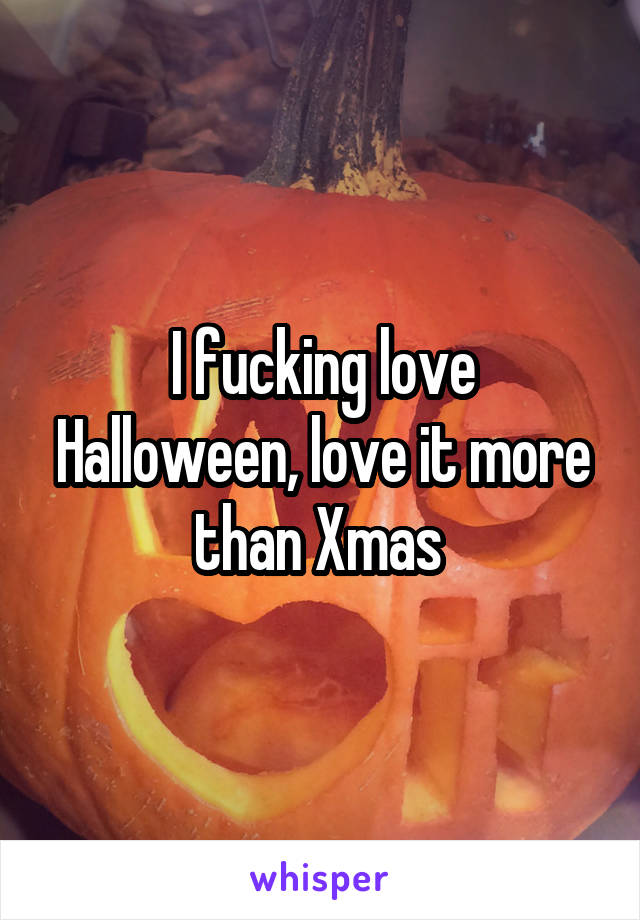 I fucking love Halloween, love it more than Xmas