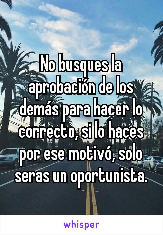 No busques la aprobación de los demás para hacer lo correcto, si lo haces por ese motivó, solo seras un oportunista.