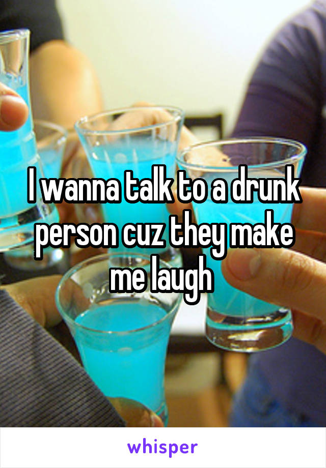 I wanna talk to a drunk person cuz they make me laugh