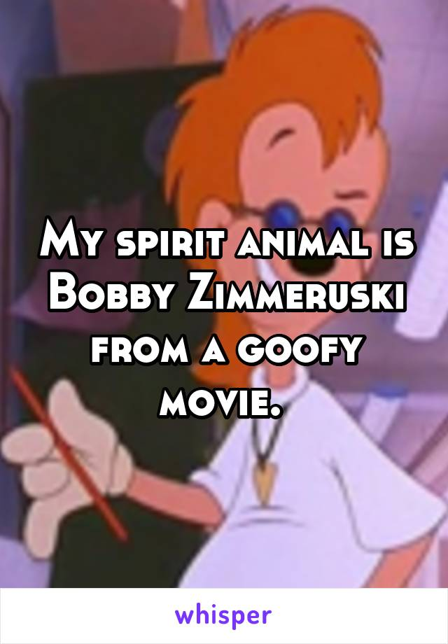 My spirit animal is Bobby Zimmeruski from a goofy movie.