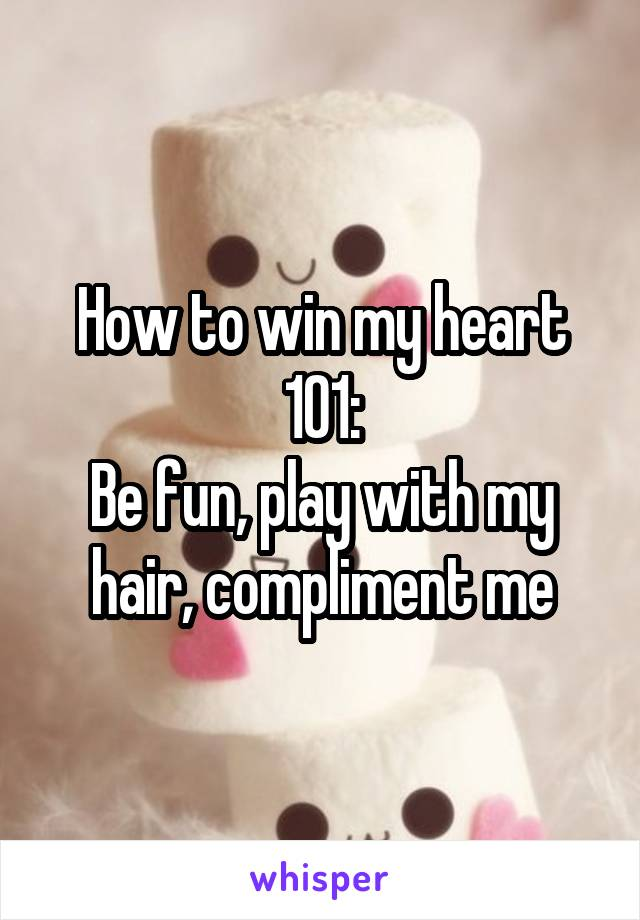 How to win my heart 101: Be fun, play with my hair, compliment me