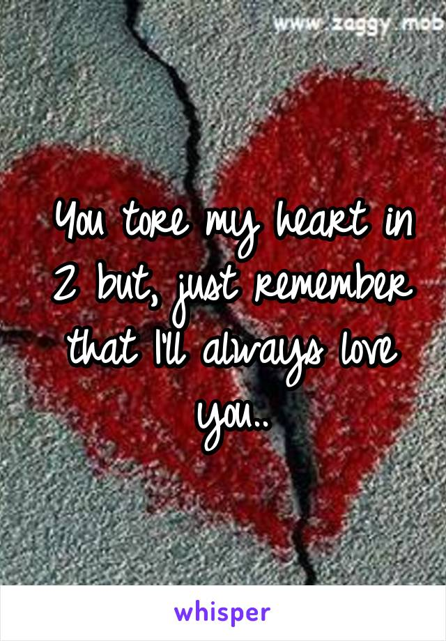You tore my heart in 2 but, just remember that I'll always love you..