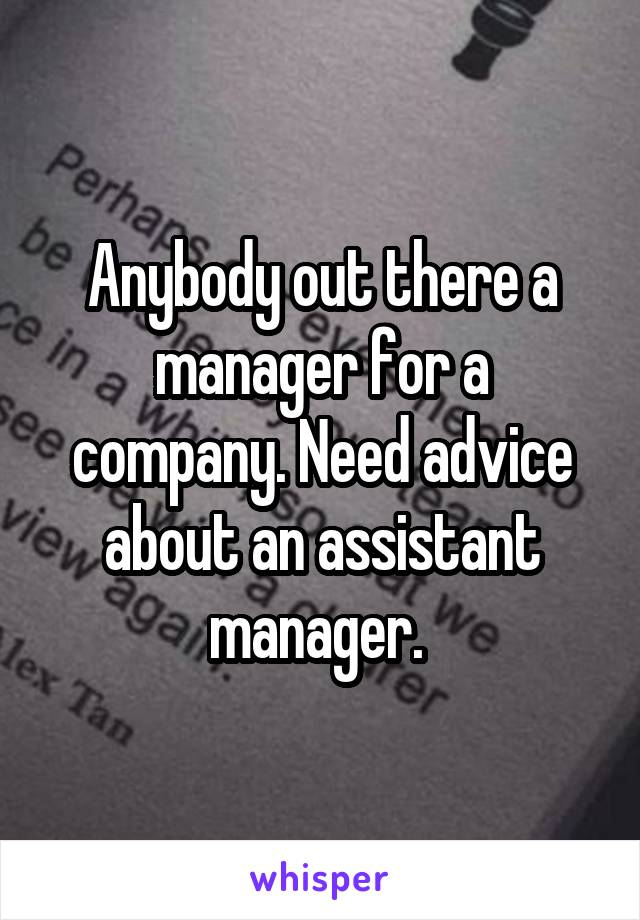 Anybody out there a manager for a company. Need advice about an assistant manager.
