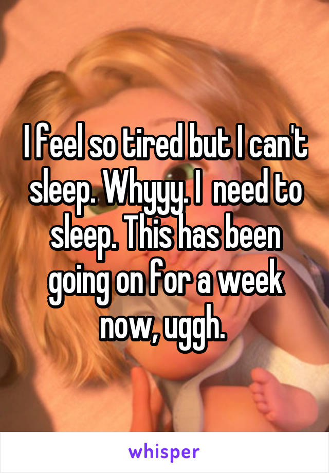 I feel so tired but I can't sleep. Whyyy. I  need to sleep. This has been going on for a week now, uggh.