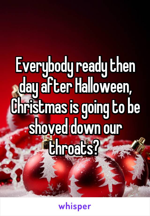 Everybody ready then day after Halloween, Christmas is going to be shoved down our throats?