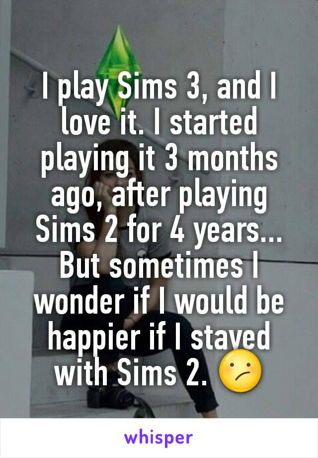 I play Sims 3, and I love it. I started playing it 3 months ago, after playing Sims 2 for 4 years... But sometimes I wonder if I would be happier if I stayed with Sims 2. 😕