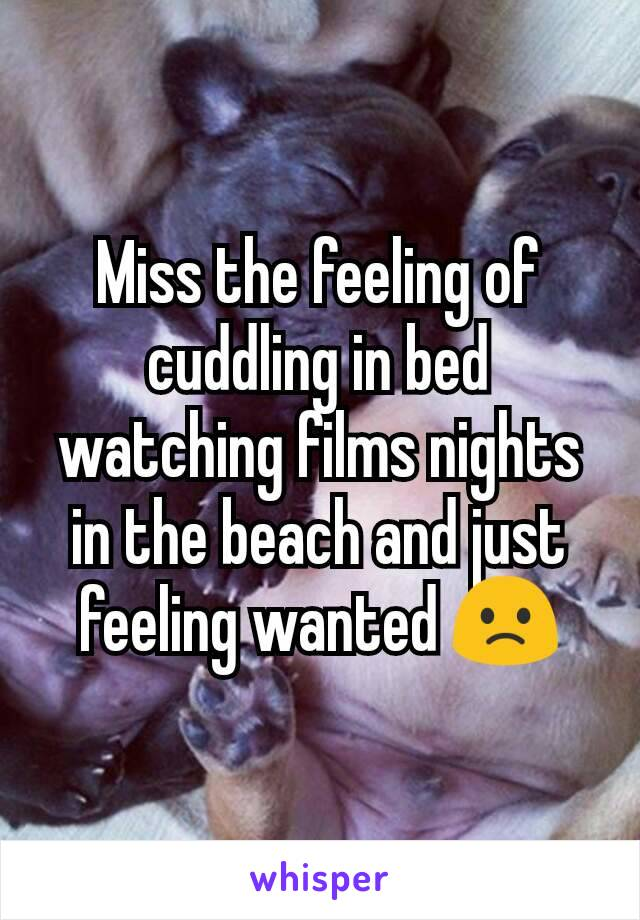 Miss the feeling of cuddling in bed watching films nights in the beach and just feeling wanted 🙁