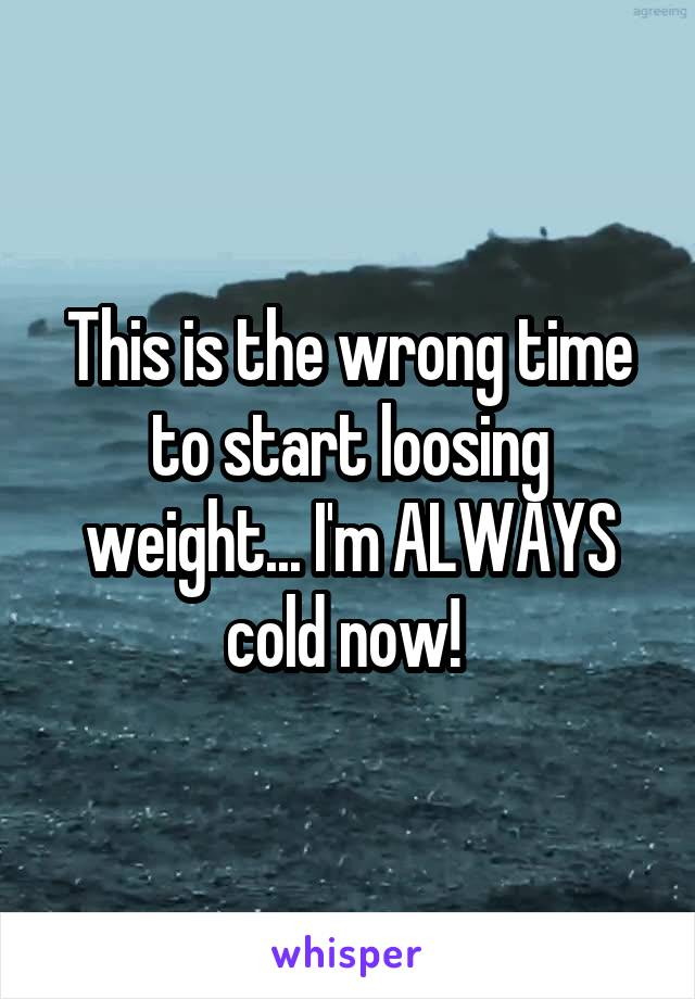 This is the wrong time to start loosing weight... I'm ALWAYS cold now!