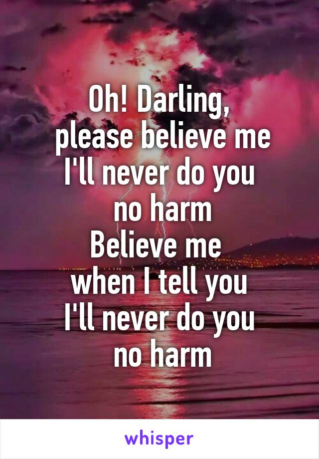 Oh! Darling,  please believe me I'll never do you  no harm Believe me  when I tell you I'll never do you  no harm
