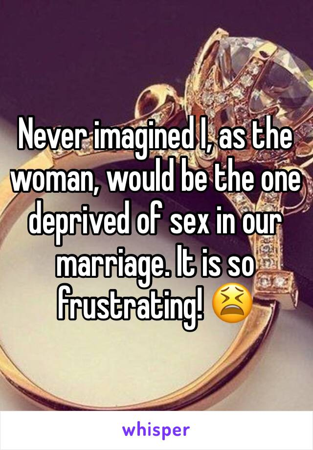 Never imagined I, as the woman, would be the one deprived of sex in our marriage. It is so frustrating! 😫