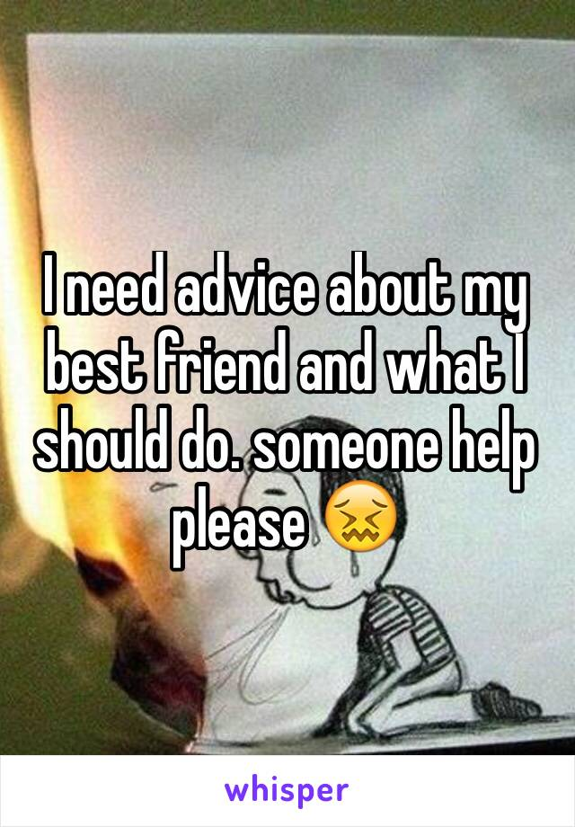 I need advice about my best friend and what I should do. someone help please 😖