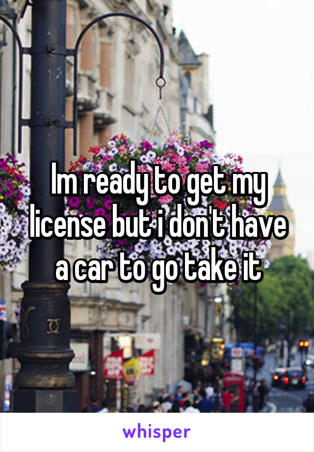 Im ready to get my license but i don't have a car to go take it