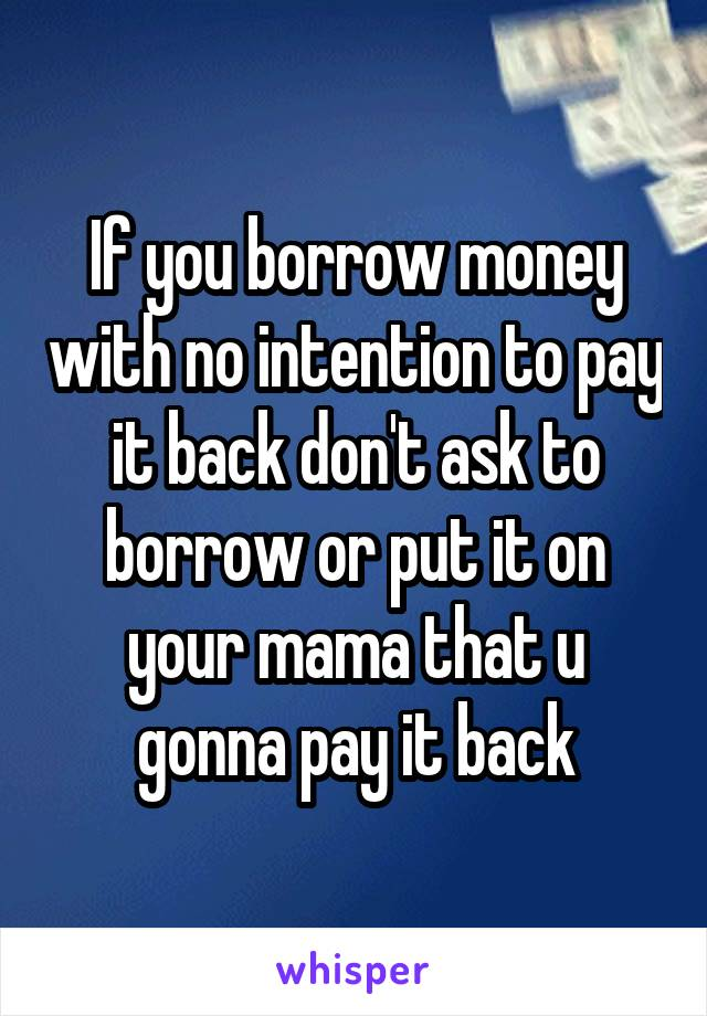 If you borrow money with no intention to pay it back don't ask to borrow or put it on your mama that u gonna pay it back