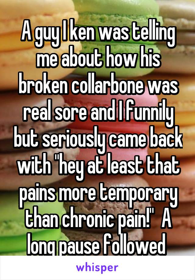 """A guy I ken was telling me about how his broken collarbone was real sore and I funnily but seriously came back with """"hey at least that pains more temporary than chronic pain!""""  A long pause followed"""