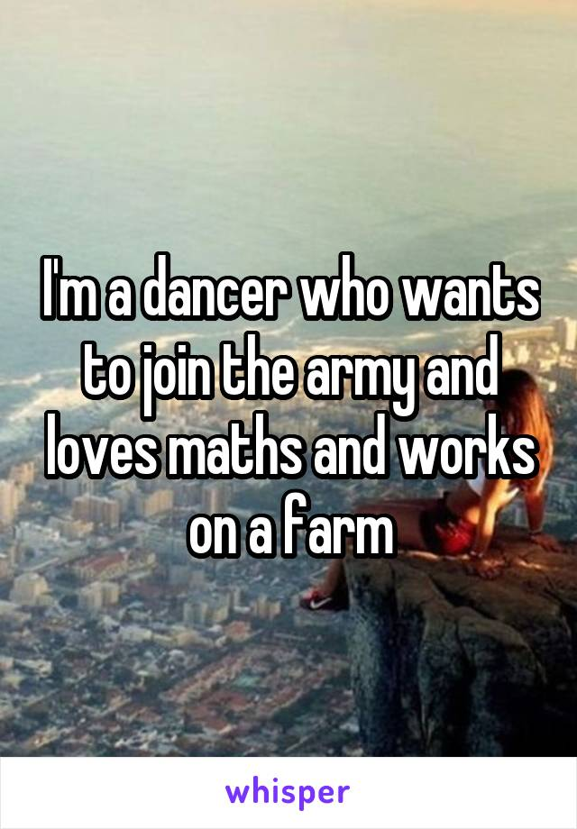 I'm a dancer who wants to join the army and loves maths and works on a farm