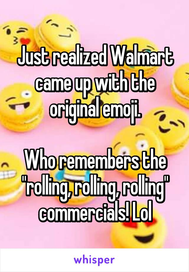 """Just realized Walmart came up with the original emoji.  Who remembers the """"rolling, rolling, rolling"""" commercials! Lol"""