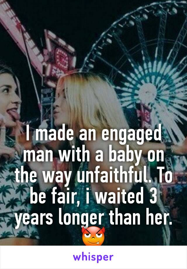 I made an engaged man with a baby on the way unfaithful. To be fair, i waited 3 years longer than her. 😈