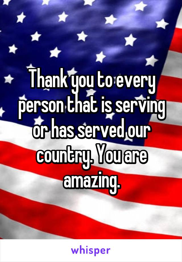 Thank you to every person that is serving or has served our country. You are amazing.