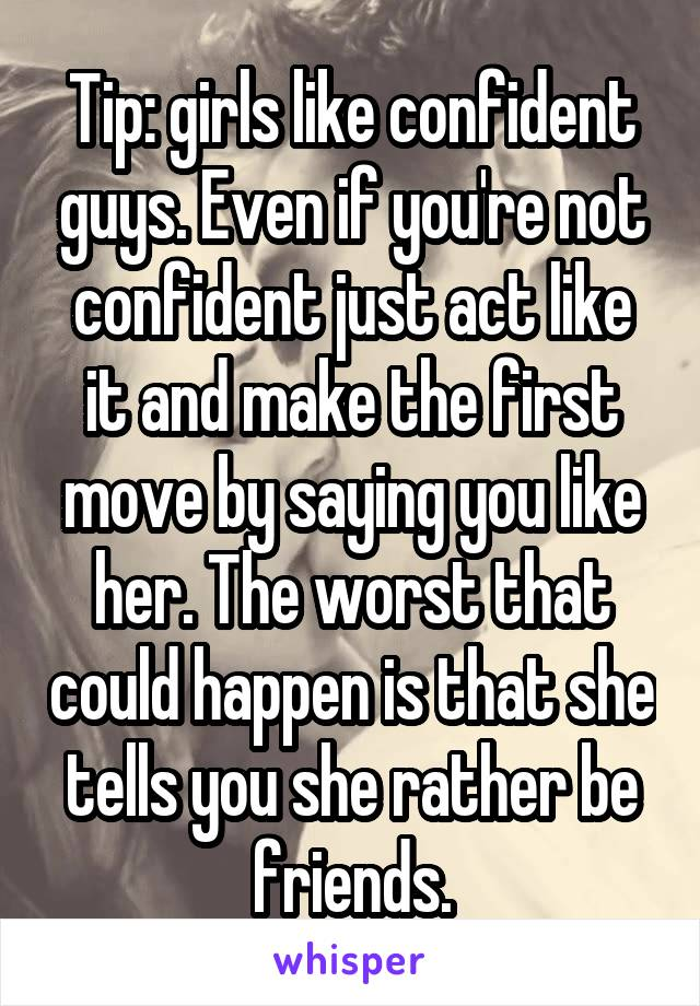 Tip: girls like confident guys. Even if you're not confident just act like it and make the first move by saying you like her. The worst that could happen is that she tells you she rather be friends.
