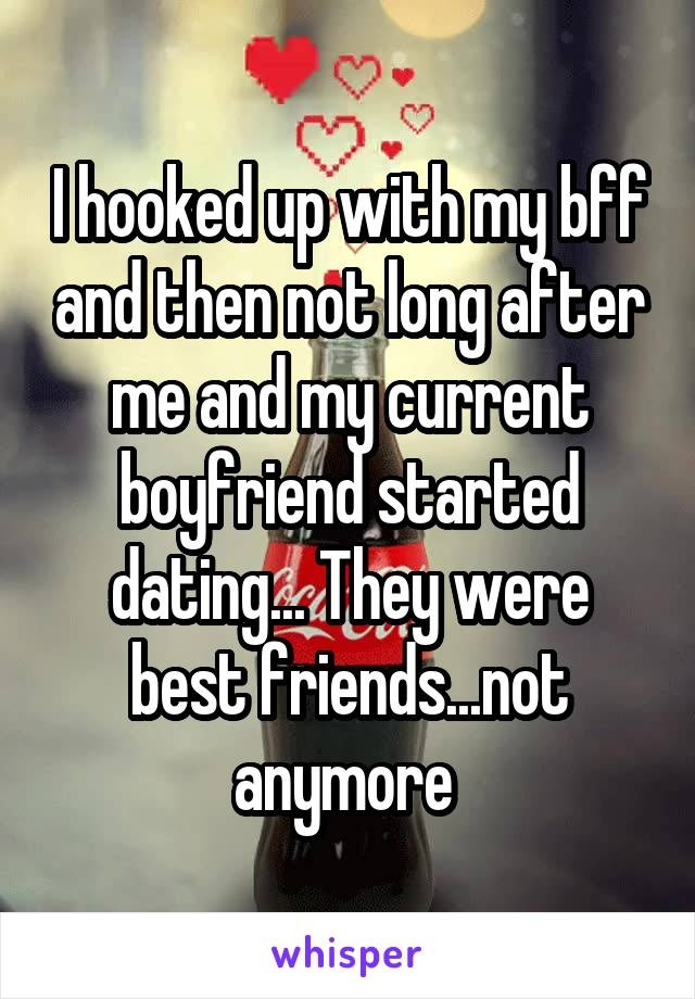 I hooked up with my bff and then not long after me and my current boyfriend started dating... They were best friends...not anymore