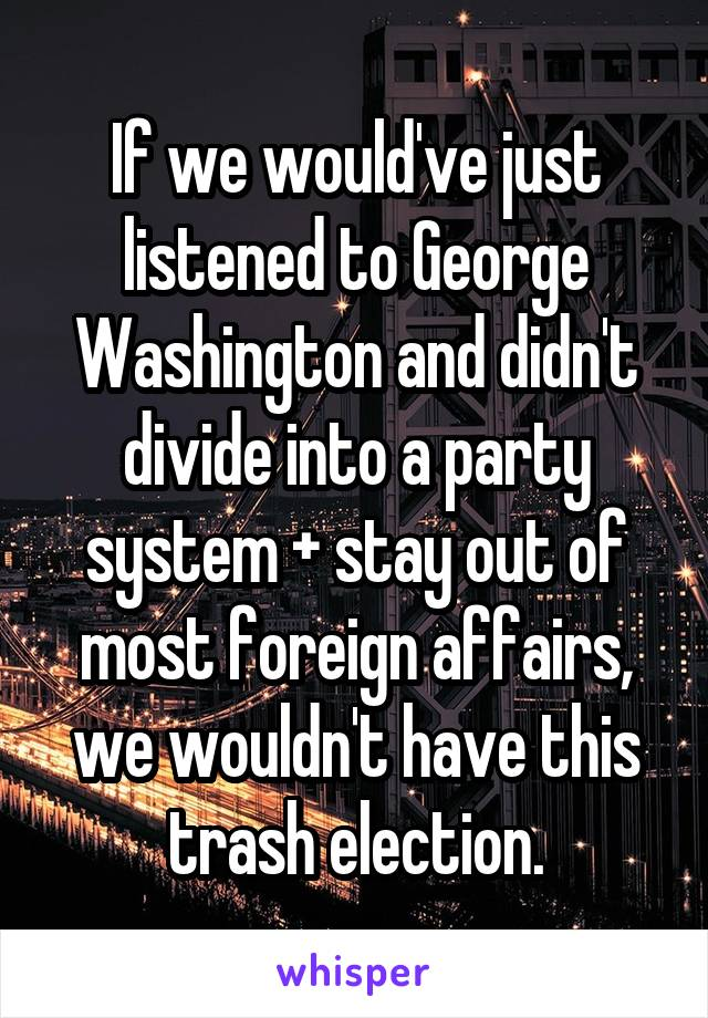 If we would've just listened to George Washington and didn't divide into a party system + stay out of most foreign affairs, we wouldn't have this trash election.