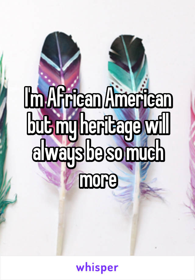 I'm African American but my heritage will always be so much more