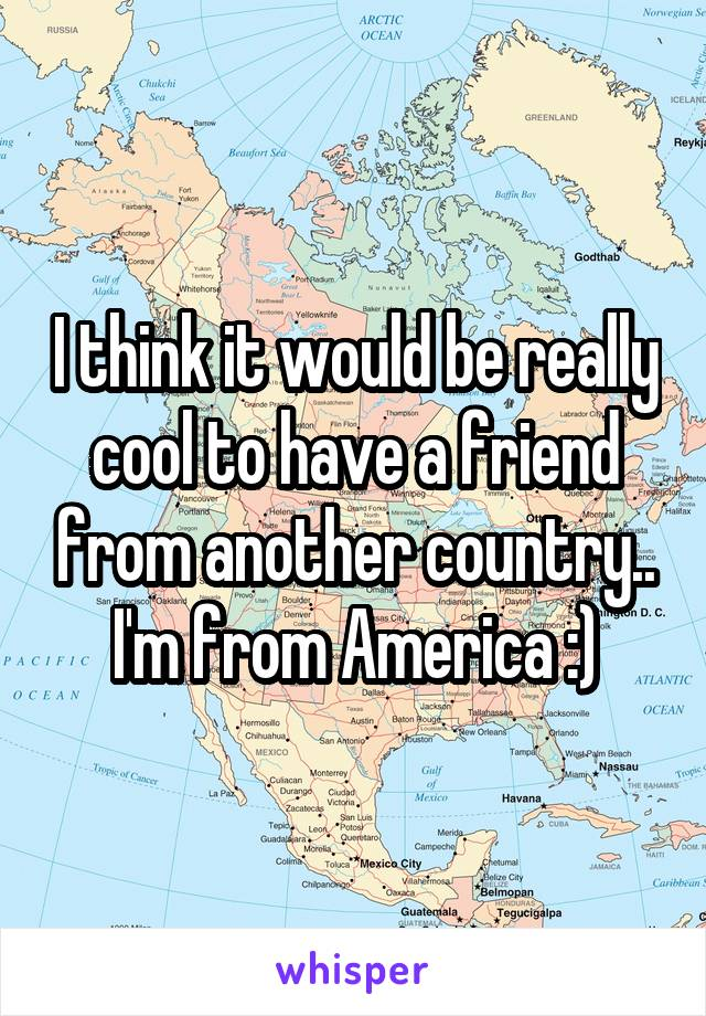 I think it would be really cool to have a friend from another country.. I'm from America :)