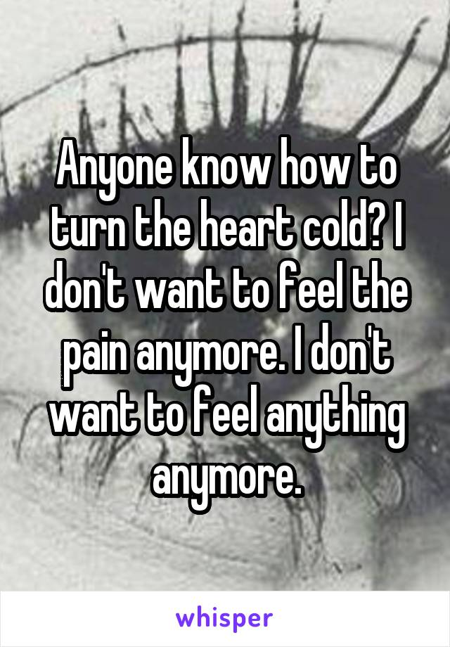 Anyone know how to turn the heart cold? I don't want to feel the pain anymore. I don't want to feel anything anymore.