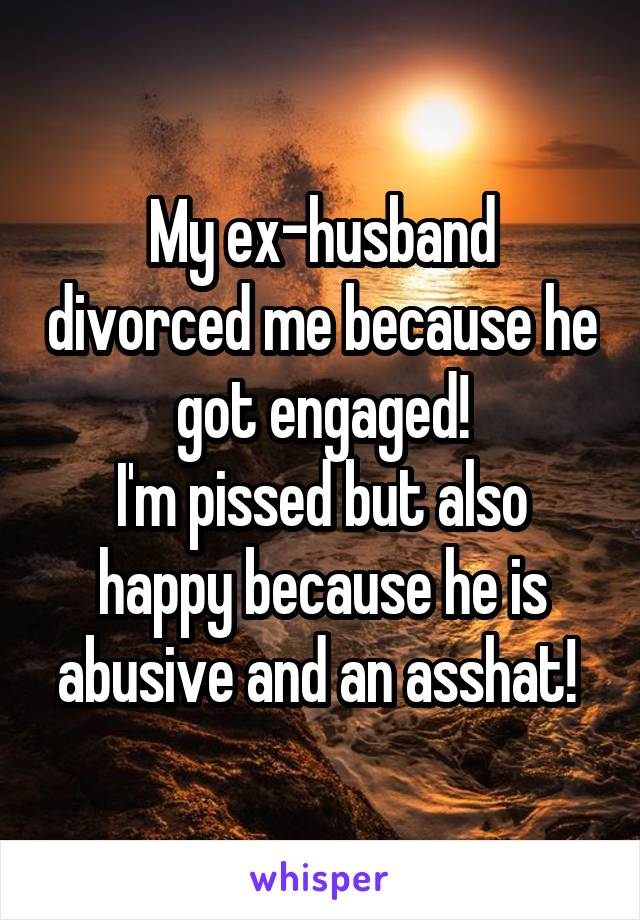 My ex-husband divorced me because he got engaged! I'm pissed but also happy because he is abusive and an asshat!