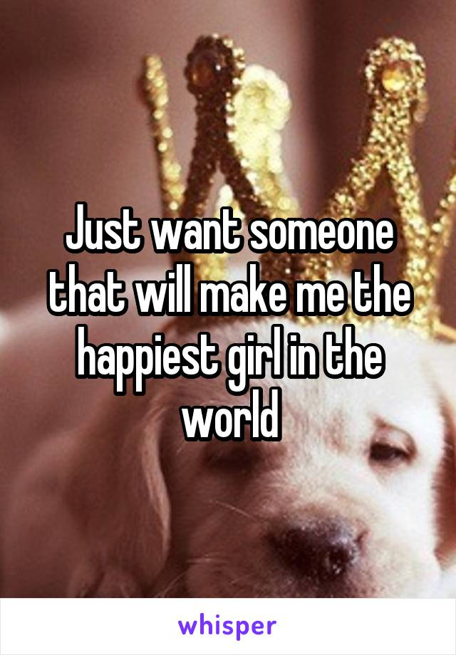 Just want someone that will make me the happiest girl in the world