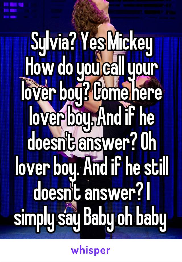 Sylvia? Yes Mickey How do you call your lover boy? Come here lover boy. And if he doesn't answer? Oh lover boy. And if he still doesn't answer? I simply say Baby oh baby