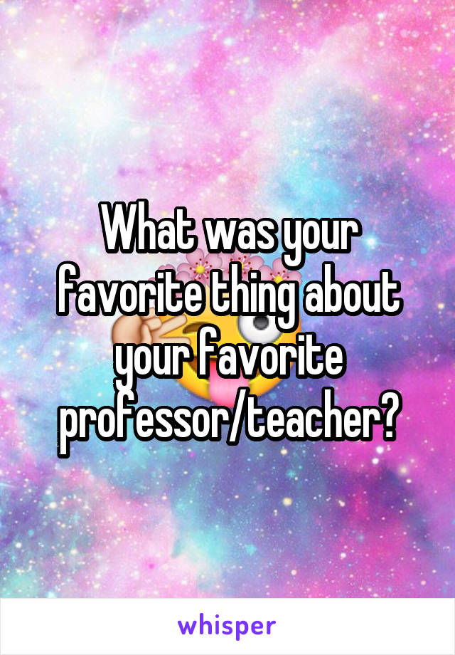 What was your favorite thing about your favorite professor/teacher?
