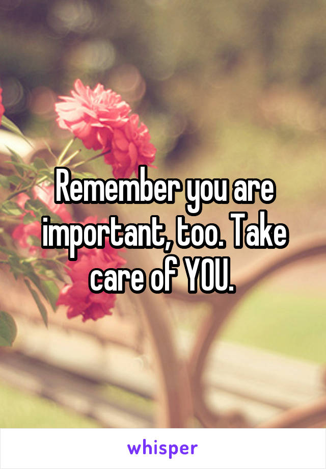 Remember you are important, too. Take care of YOU.