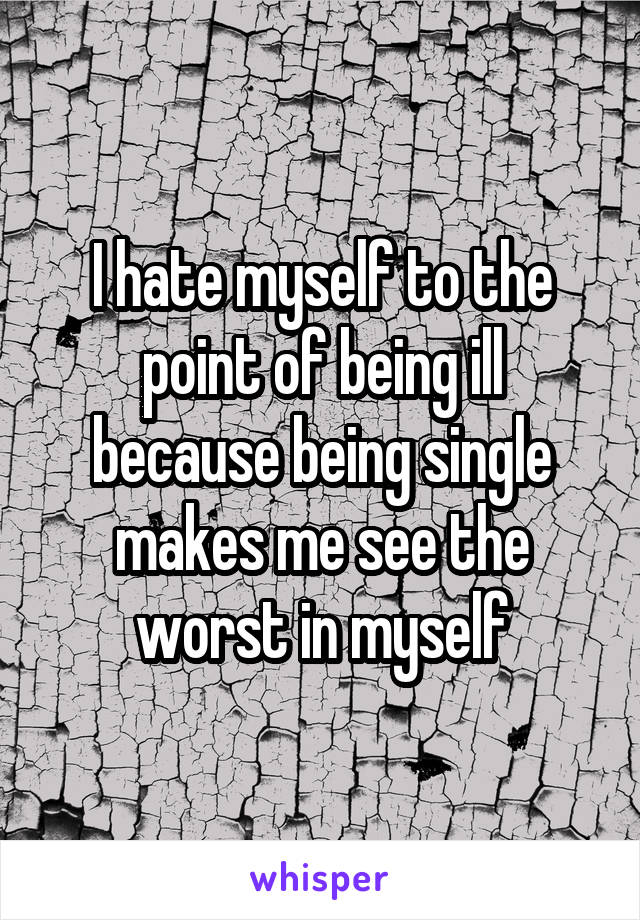 I hate myself to the point of being ill because being single makes me see the worst in myself