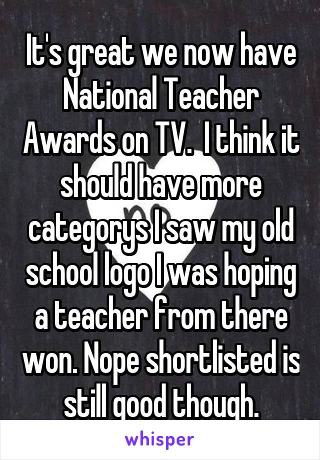 It's great we now have National Teacher Awards on TV.  I think it should have more categorys I saw my old school logo I was hoping a teacher from there won. Nope shortlisted is still good though.