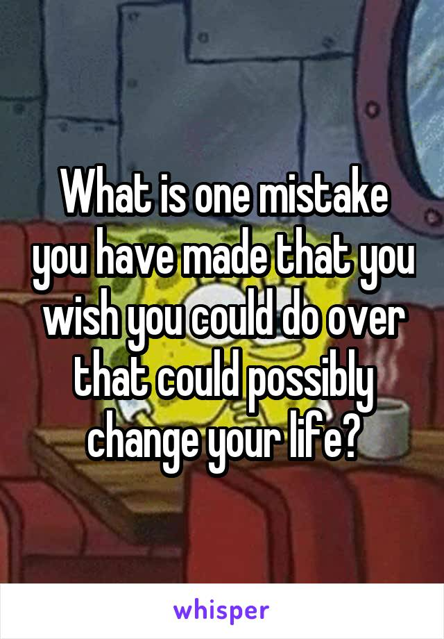 What is one mistake you have made that you wish you could do over that could possibly change your life?