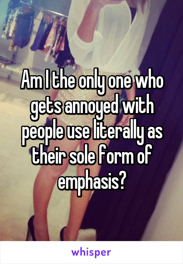 Am I the only one who gets annoyed with people use literally as their sole form of emphasis?