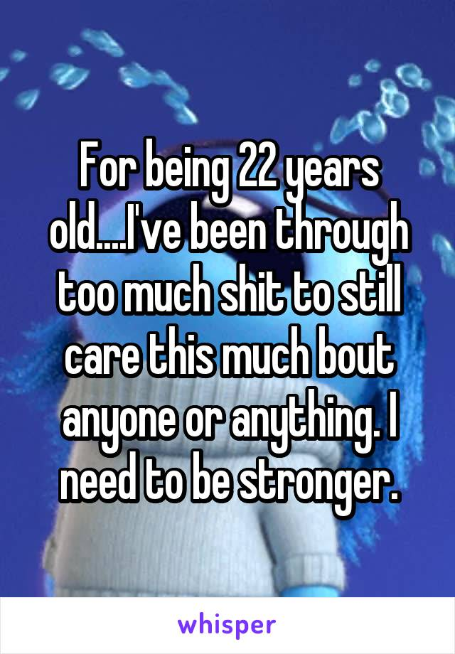 For being 22 years old....I've been through too much shit to still care this much bout anyone or anything. I need to be stronger.