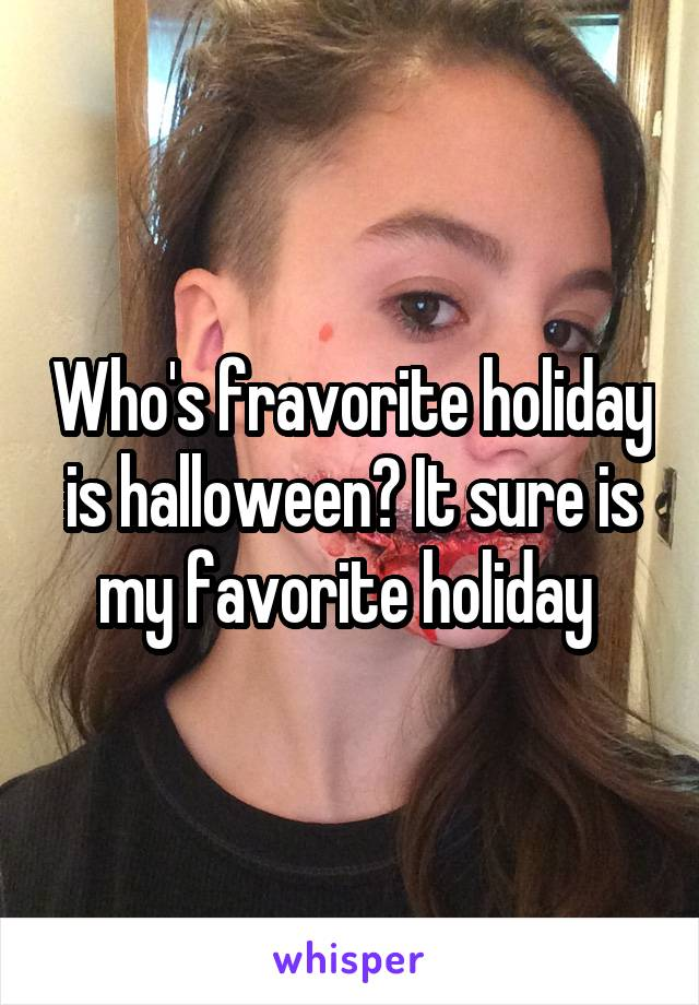 Who's fravorite holiday is halloween? It sure is my favorite holiday