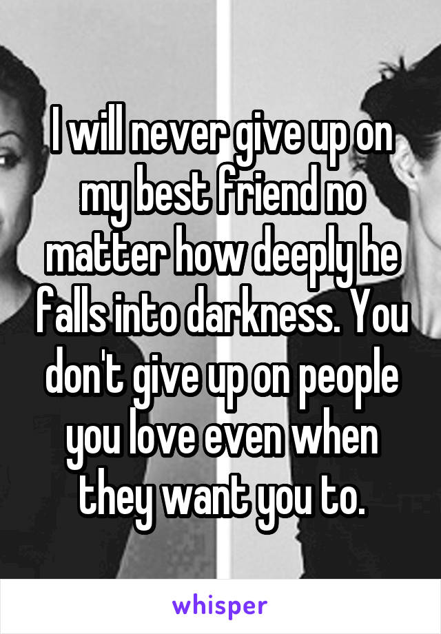 I will never give up on my best friend no matter how deeply he falls into darkness. You don't give up on people you love even when they want you to.