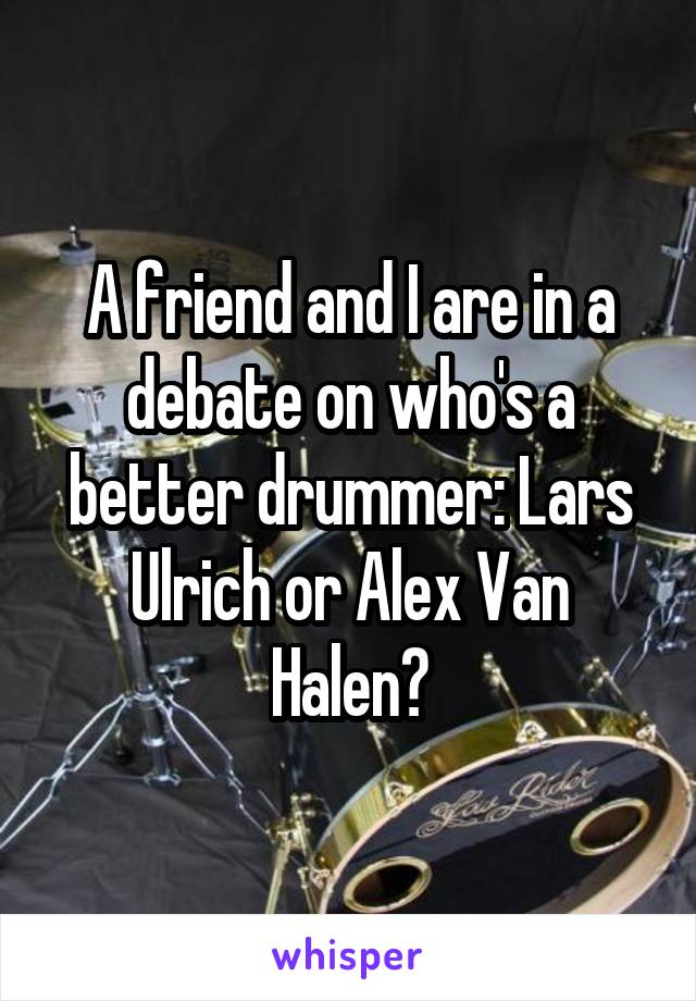 A friend and I are in a debate on who's a better drummer: Lars Ulrich or Alex Van Halen?