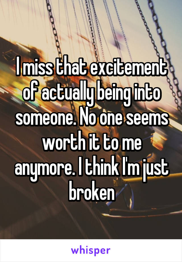 I miss that excitement of actually being into someone. No one seems worth it to me anymore. I think I'm just broken