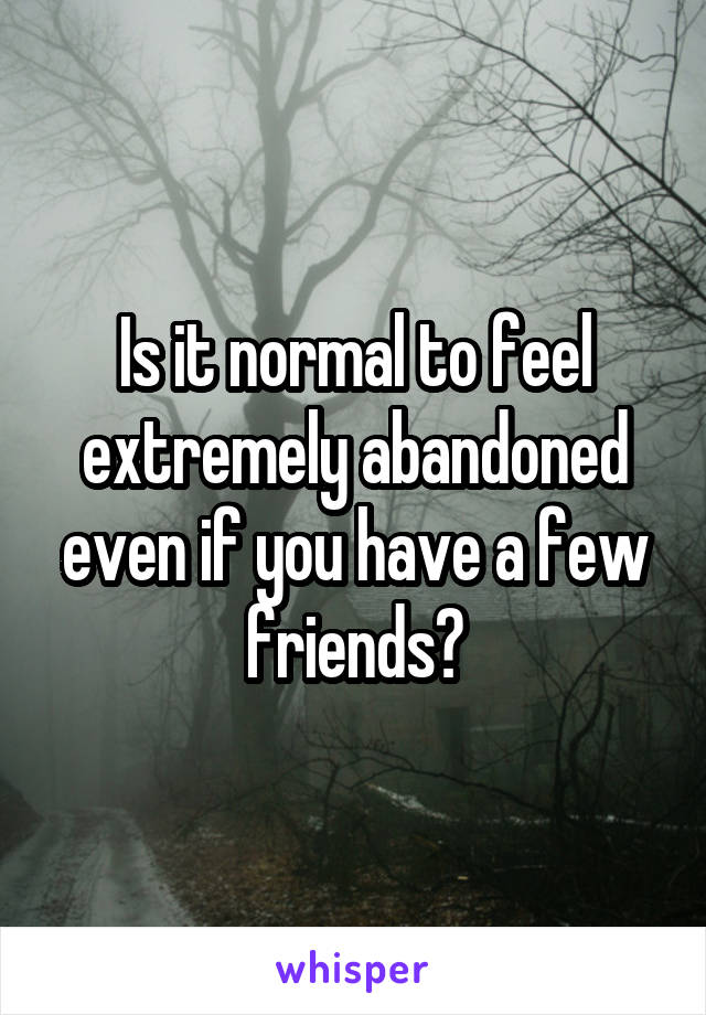Is it normal to feel extremely abandoned even if you have a few friends?