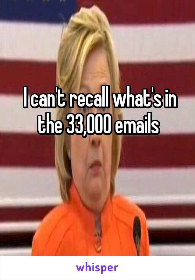 I can't recall what's in the 33,000 emails
