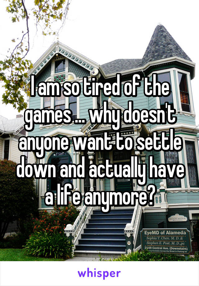 I am so tired of the games ... why doesn't anyone want to settle down and actually have a life anymore?