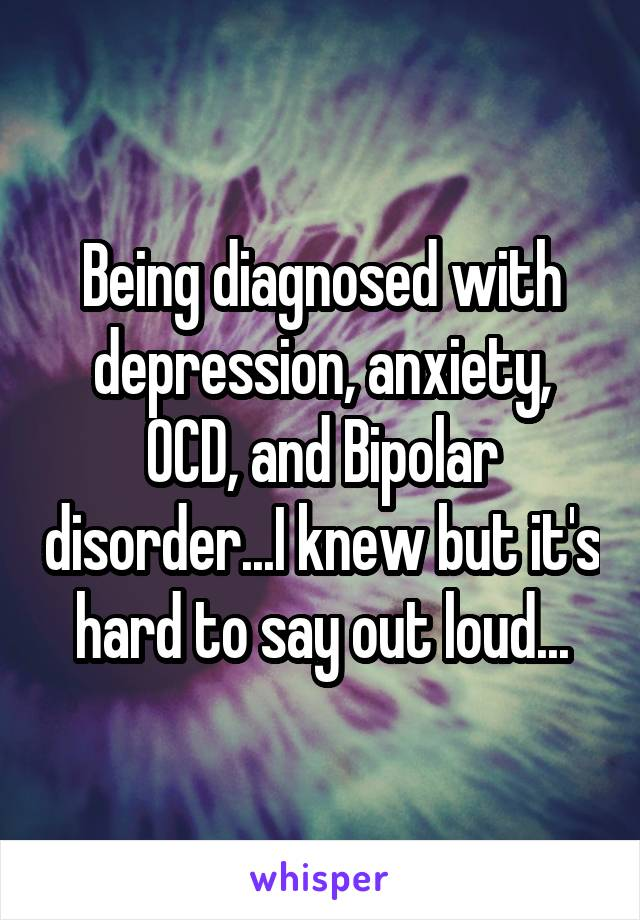 Being diagnosed with depression, anxiety, OCD, and Bipolar disorder...I knew but it's hard to say out loud...