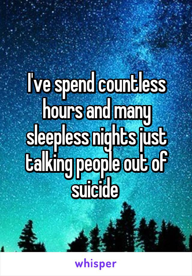 I've spend countless hours and many sleepless nights just talking people out of suicide