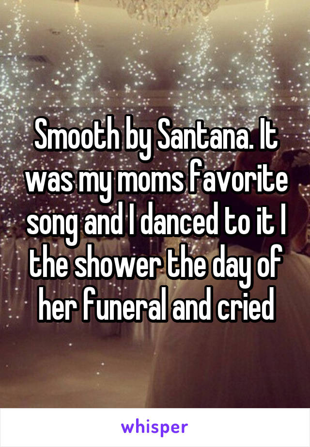 Smooth by Santana. It was my moms favorite song and I danced to it I the shower the day of her funeral and cried